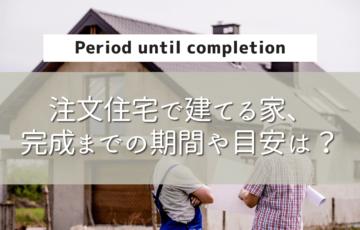 注文住宅の家が建つまでの期間は何ヶ月?