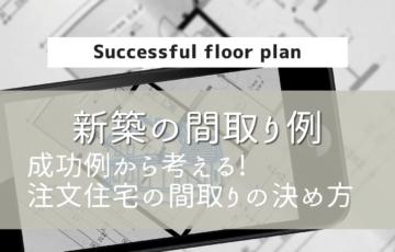 【新築の間取り例】成功事例から考える!注文住宅の間取りの決め方